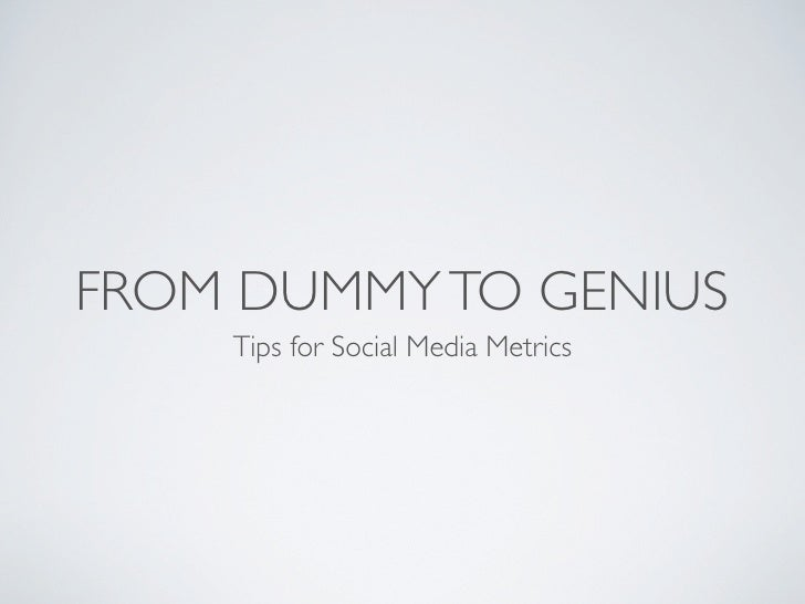 FROM DUMMY TO GENIUS    Tips for Social Media Metrics