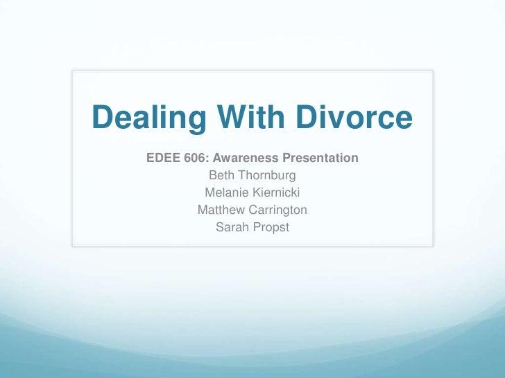 Dealing With Divorce<br />EDEE 606: Awareness Presentation<br />Beth Thornburg<br />Melanie Kiernicki<br />Matthew Carring...