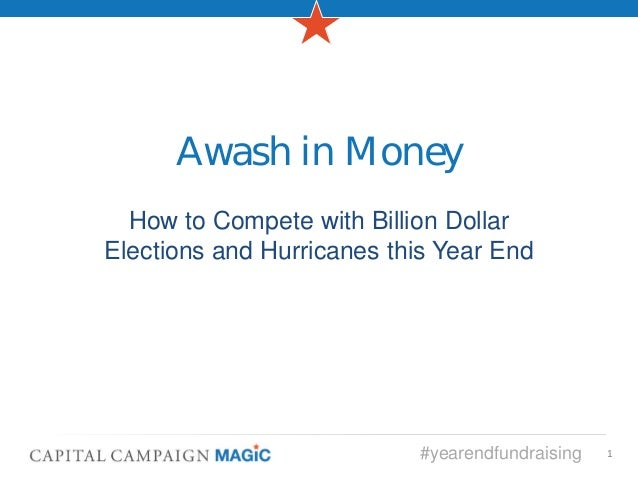 Awash in Money  How to Compete with Billion DollarElections and Hurricanes this Year End                           #yearen...