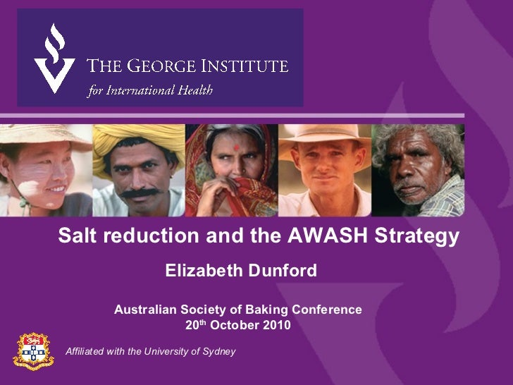 Affiliated with the University of Sydney Salt reduction and the AWASH Strategy Elizabeth Dunford Australian Society of Bak...