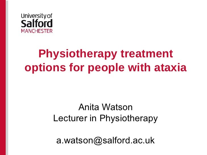 Physiotherapy treatment options for people with ataxia Anita Watson Lecturer in Physiotherapy [email_address]