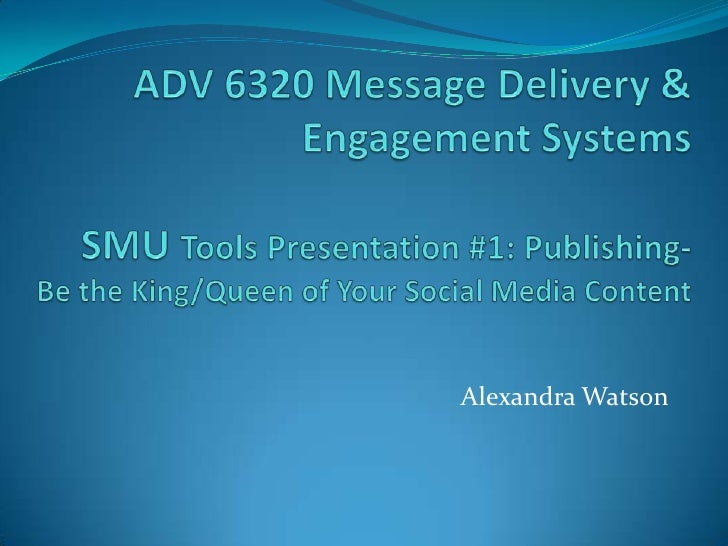 ADV 6320 Message Delivery & Engagement Systems SMU Tools Presentation #1: Publishing-Be the King/Queen of Your Social Medi...