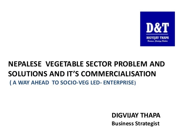 NEPALESE VEGETABLE SECTOR PROBLEM AND SOLUTIONS AND IT'S COMMERCIALISATION ( A WAY AHEAD TO SOCIO-VEG LED- ENTERPRISE) DIG...