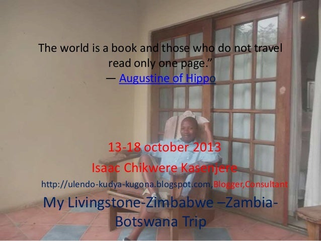 """The world is a book and those who do not travel read only one page."""" ― Augustine of Hippo  13-18 october 2013 Isaac Chikwe..."""