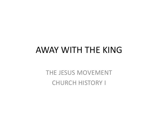 AWAY WITH THE KING  THE JESUS MOVEMENT    CHURCH HISTORY I