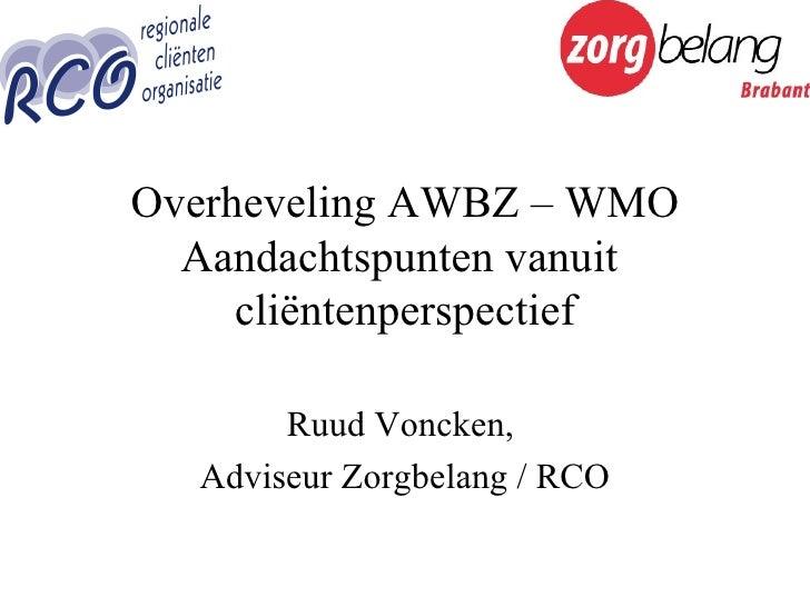 Overheveling AWBZ – WMO Aandachtspunten vanuit  cliëntenperspectief Ruud Voncken,  Adviseur Zorgbelang / RCO