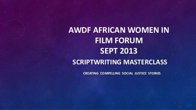 AWDF AFRICAN WOMEN IN FILM FORUM SEPT 2013 SCRIPTWRITING MASTERCLASS CREATING COMPELLING SOCIAL JUSTICE STORIES