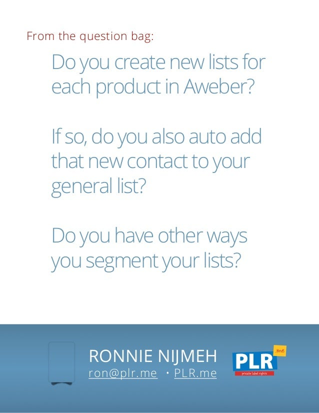From the question bag: RONNIE NIJMEH ron@plr.me • PLR.me Do you create new lists for each product in Aweber? If so, do you...