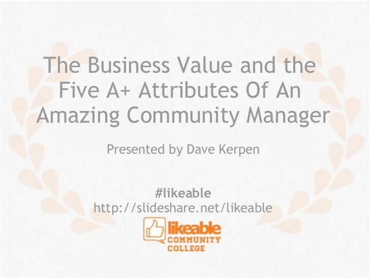 The Business Value and the  Five A+ Attributes Of AnAmazing Community Manager       Presented by Dave Kerpen              ...