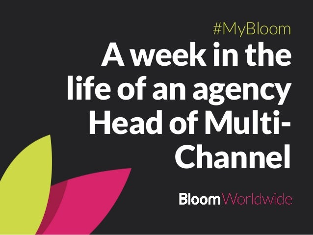 A week in the life of an agency Head of Multi- Channel #MyBloom