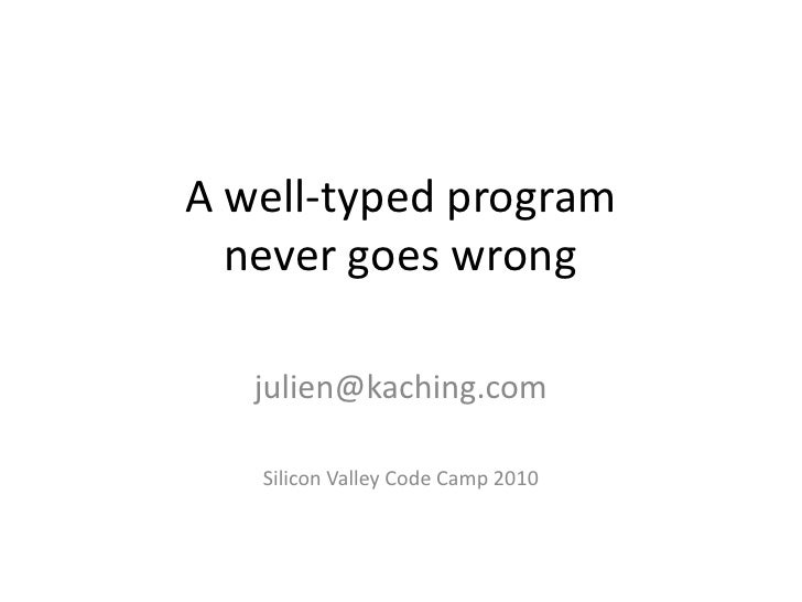 A well-typed program never goes wrong<br />julien@kaching.com<br />Silicon Valley Code Camp 2010<br />
