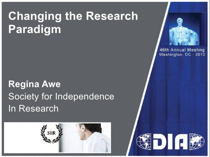Changing the Research  Paradigm Regina Awe Society for Independence In Research Insert your logo in this area then delete ...