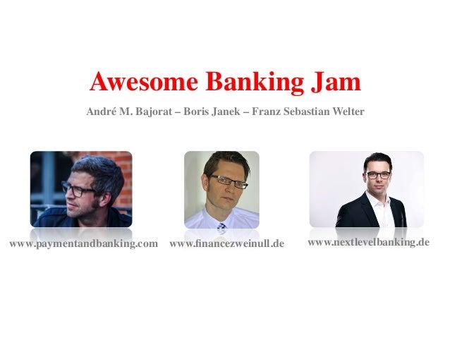 Awesome Banking Jam! www.financezweinull.de!www.paymentandbanking.com! www.nextlevelbanking.de! André M. Bajorat – Boris Ja...