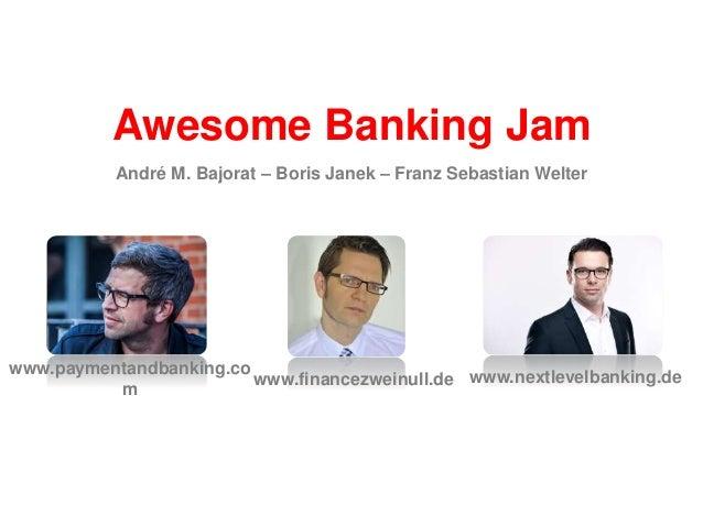 Awesome Banking Jam www.financezweinull.de www.paymentandbanking.co m www.nextlevelbanking.de André M. Bajorat – Boris Jan...