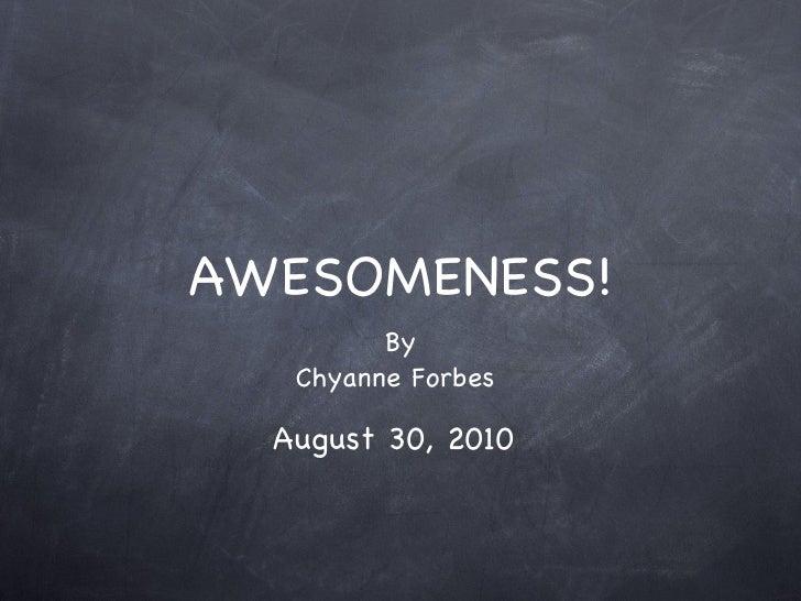 AWESOMENESS! <ul><li>By </li></ul><ul><li>Chyanne Forbes  </li></ul>August 30, 2010