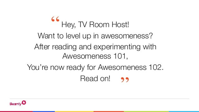 Hey, TV Room Host! Want to level up in awesomeness? After reading and experimenting with Awesomeness 101, You're now ready...