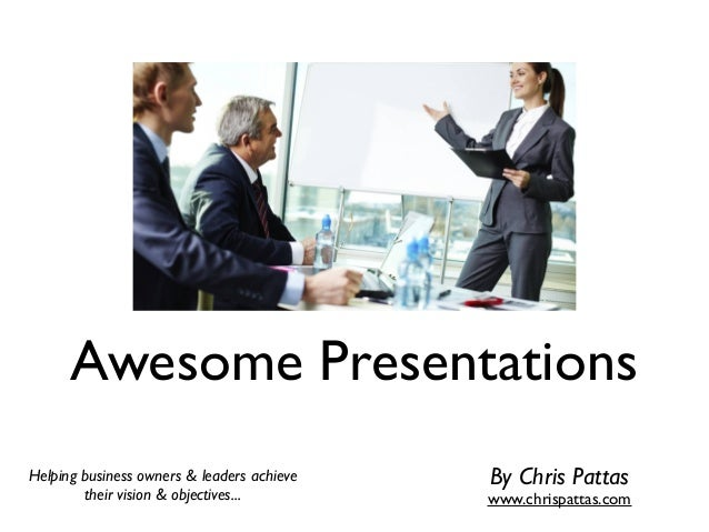 Awesome Presentations Helping business owners & leaders achieve their vision & objectives... By Chris Pattas www.chrispatt...