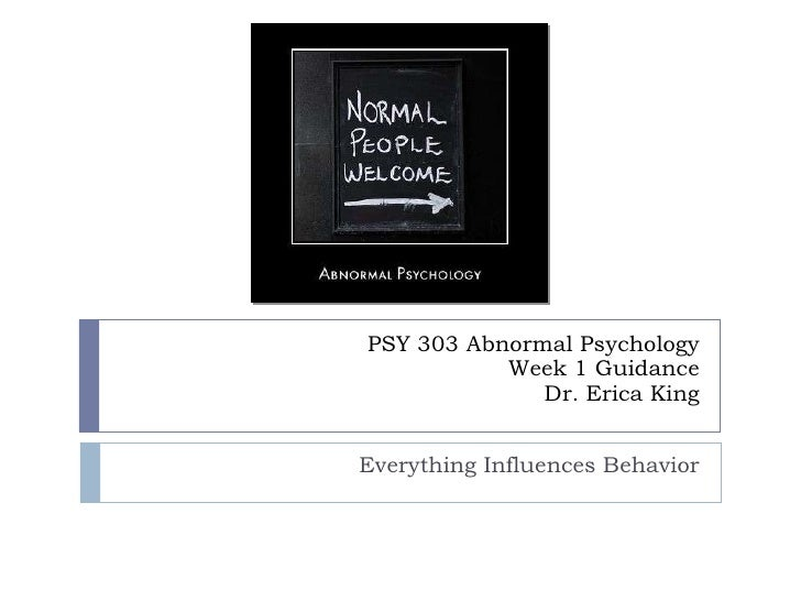 PSY 303 Abnormal Psychology Week 1 Guidance Dr. Erica King Everything Influences Behavior
