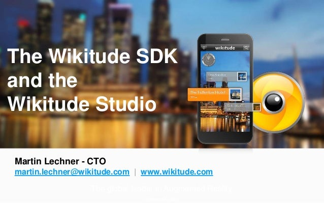 The global leader in Augmented Reality Updated 15.1.2013 The Wikitude SDK and the Wikitude Studio Martin Lechner - CTO mar...