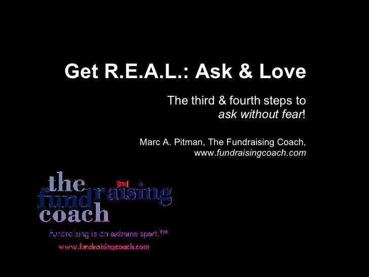 Get R.E.A.L.: Ask & Love The third & fourth steps to  ask without fear ! Marc A. Pitman, The Fundraising Coach, www. fundr...