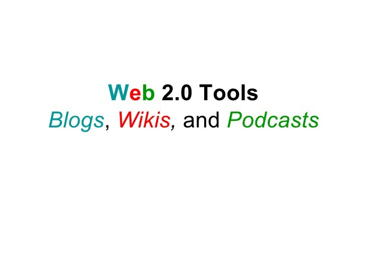 W e b  2.0 Tools Blogs ,  Wikis ,  and  Podcasts