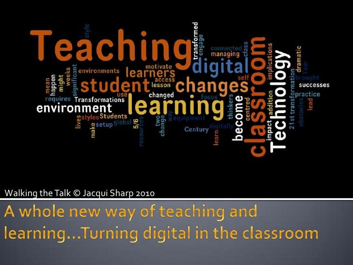 Walking the Talk © Jacqui Sharp 2010<br />A whole new way of teaching and learning…Turning digital in the classroom<br />