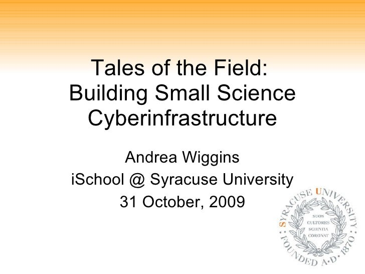 Tales of the Field:  Building Small Science Cyberinfrastructure Andrea Wiggins iSchool @ Syracuse University 31 October, 2...