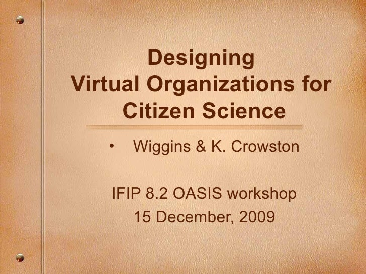 Designing  Virtual Organizations for  Citizen Science <ul><li>Wiggins & K. Crowston </li></ul><ul><li>IFIP 8.2 OASIS works...