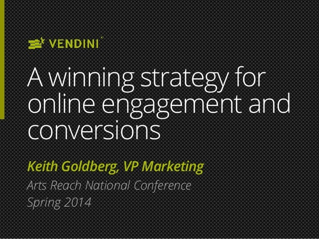 A winning strategy for online engagement and conversions Keith Goldberg, VP Marketing Arts Reach National Conference Sprin...