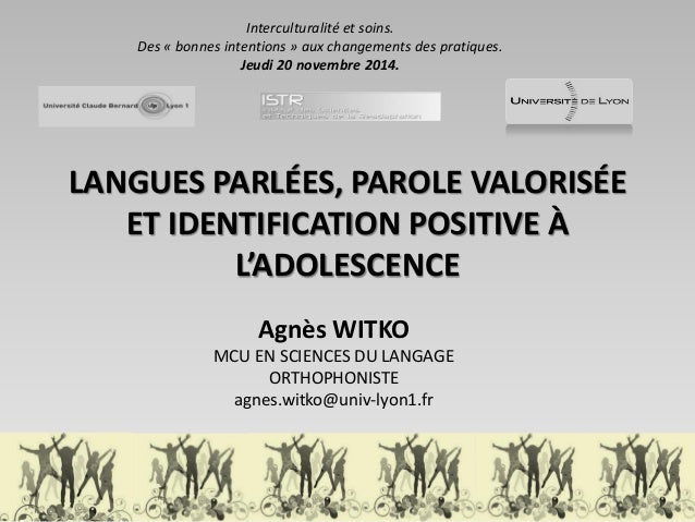 LANGUES PARLÉES, PAROLE VALORISÉE ET IDENTIFICATION POSITIVE À L'ADOLESCENCE  Agnès WITKO  MCU EN SCIENCES DU LANGAGE  ORT...