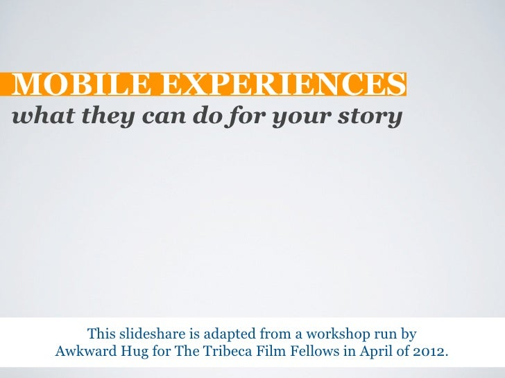 MOBILE EXPERIENCESwhat they can do for your story      This slideshare is adapted from a workshop run by   Awkward Hug for...