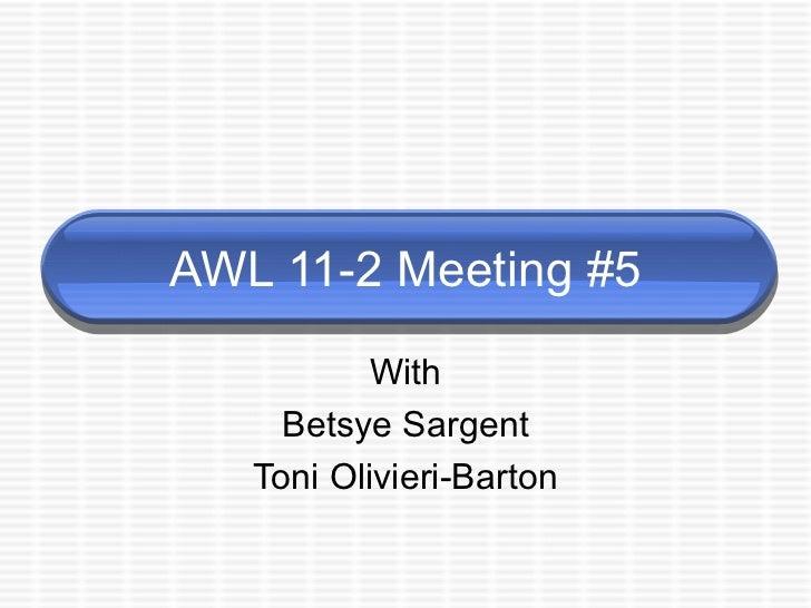 AWL 11-2 Meeting #5           With     Betsye Sargent   Toni Olivieri-Barton