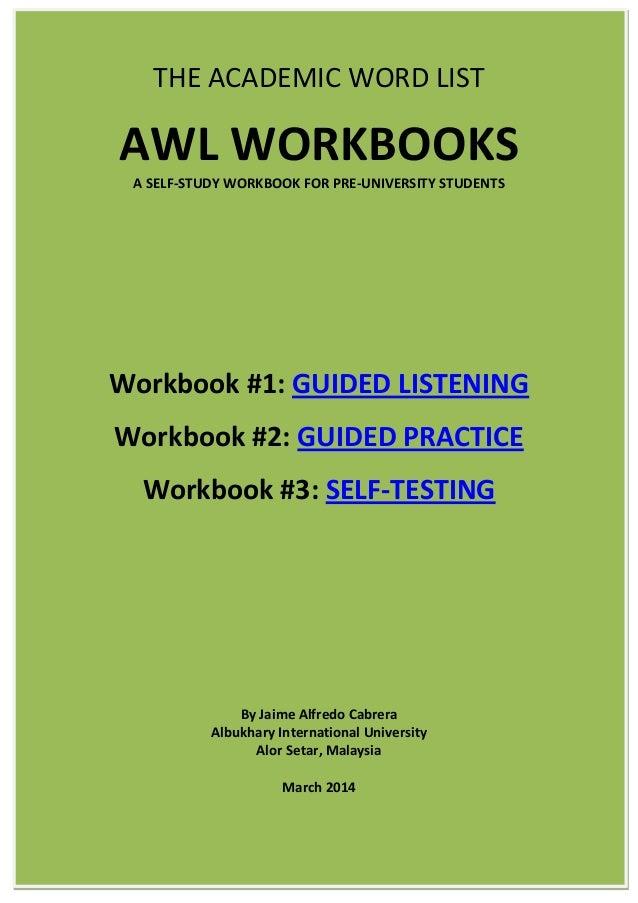 THE ACADEMIC WORD LIST AWL WORKBOOKS A SELF-STUDY WORKBOOK FOR PRE-UNIVERSITY STUDENTS Workbook #1: GUIDED LISTENING Workb...