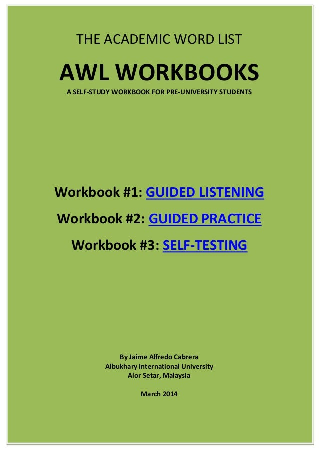 THE ACADEMIC WORD LIST AWL WORKBOOKS A SELF-STUDY WORKBOOK FOR PRE-UNIVERSITY STUDENTS Workbook #1: GUIDED LISTENING Workb...