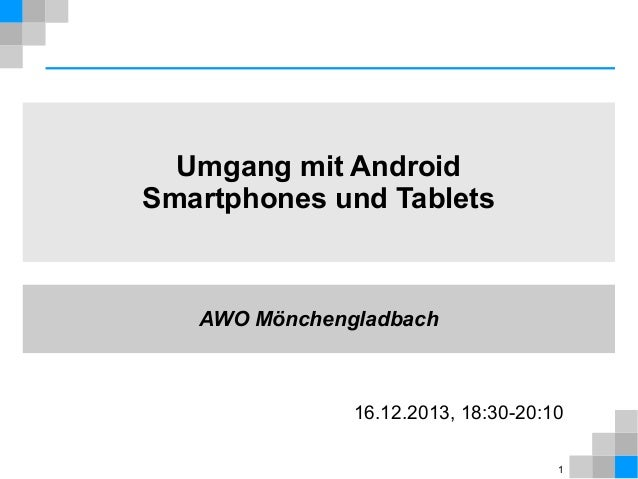 Umgang mit Android Smartphones und Tablets  AWO Mönchengladbach  16.12.2013, 18:30-20:10 1
