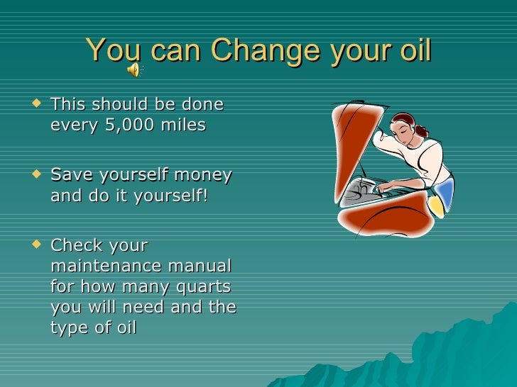 You can Change your oil <ul><li>This should be done every 5,000 miles </li></ul><ul><li>Save yourself money and do it your...