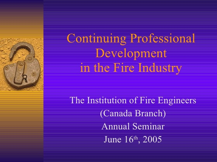 Continuing Professional Development in the Fire Industry The Institution of Fire Engineers (Canada Branch) Annual Seminar ...