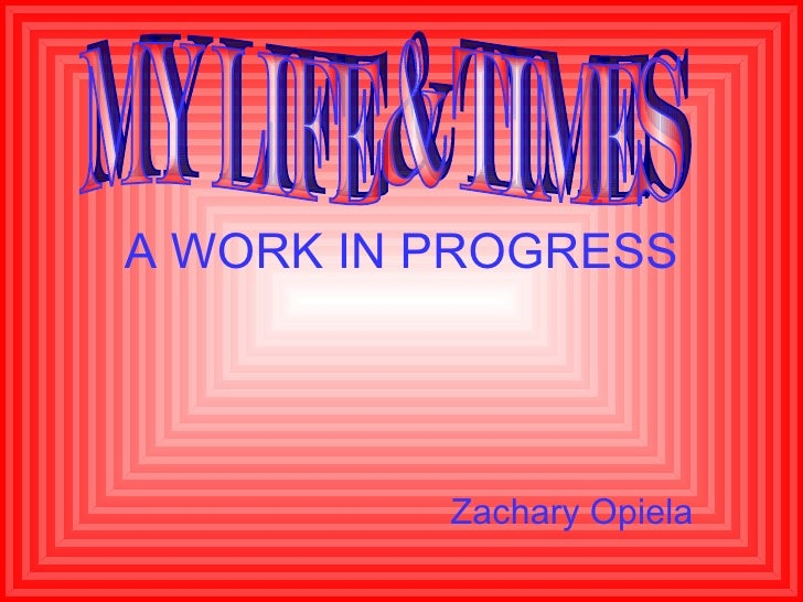 A WORK IN PROGRESS Zachary Opiela MY LIFE & TIMES