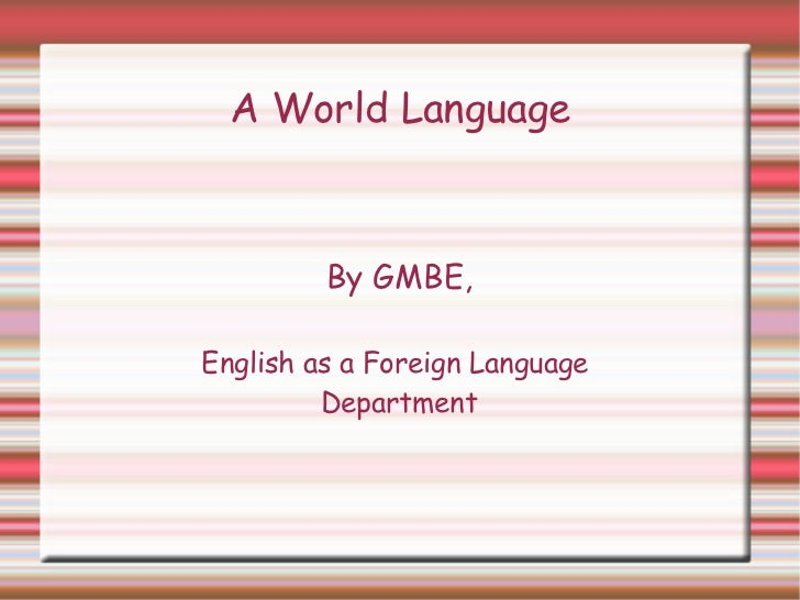 A World  Language By GMBE, English as a Foreign Language  Department