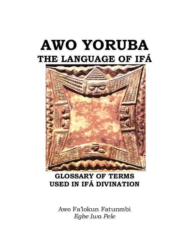 AWO YORUBA THE LANGUAGE OF IFÁ GLOSSARY OF TERMS USED IN IFÁ DIVINATION Awo Fa'lokun Fatunmbi Egbe Iwa Pele