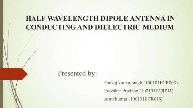 HALF WAVELENGTH DIPOLE ANTENNA IN CONDUCTING AND DIELECTRIC MEDIUM  Presented by: Pankaj kumar singh (100101ECR008) Pravak...