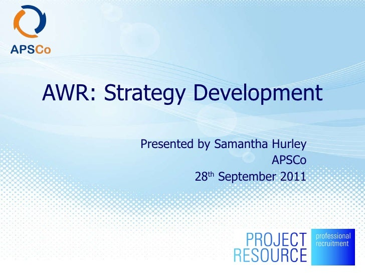 AWR: Strategy Development Presented by Samantha Hurley APSCo 28 th  September 2011