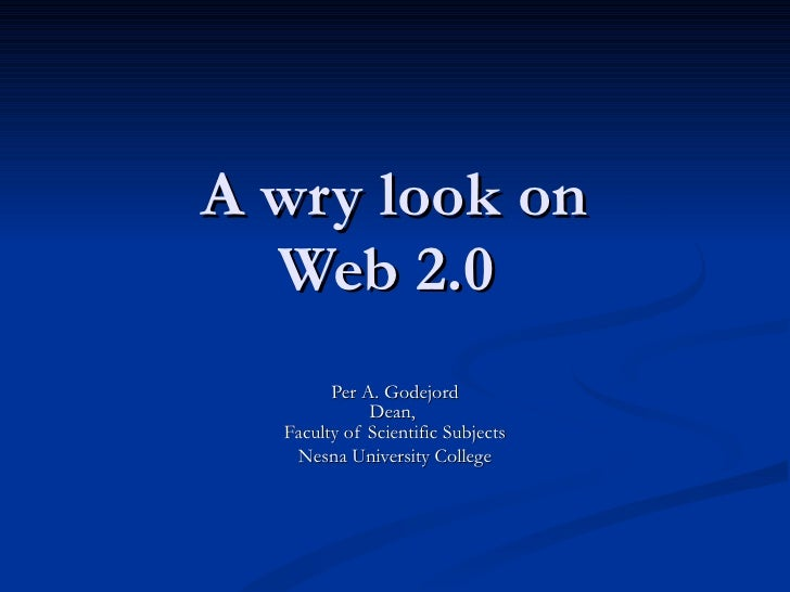 A wry look on Web 2.0  Per A. Godejord Dean,  Faculty of Scientific Subjects Nesna University College