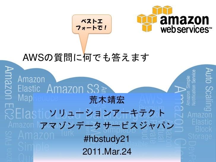 ベストエ     フォートで!AWSの質問に何でも答えます       荒木靖宏  ソリューションアーキテクト アマゾンデータサービスジャパン      #hbstudy21      2011.Mar.24