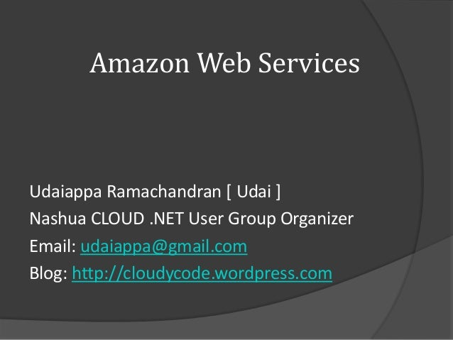 Amazon Web ServicesUdaiappa Ramachandran [ Udai ]Nashua CLOUD .NET User Group OrganizerEmail: udaiappa@gmail.comBlog: http...