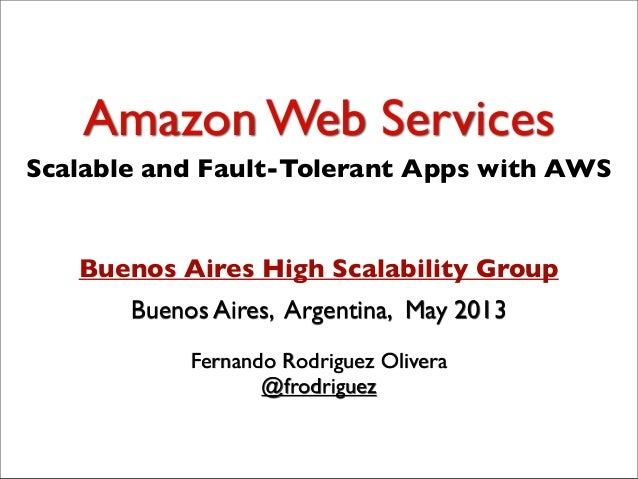 Amazon Web ServicesFernando Rodriguez Olivera@frodriguezBuenos Aires, Argentina, May 2013Buenos Aires High Scalability Gro...
