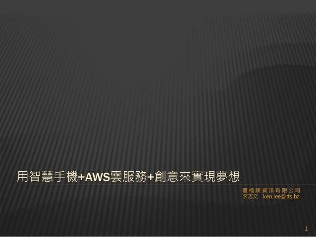 用智慧手機+AWS雲服務+創意來實現夢想 優福網資訊有限公司 李志文 ken.lee@tts.bz  1