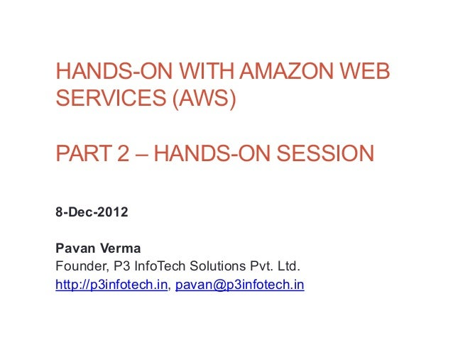 HANDS-ON WITH AMAZON WEBSERVICES (AWS)PART 2 – HANDS-ON SESSION8-Dec-2012Pavan VermaFounder, P3 InfoTech Solutions Pvt. Lt...