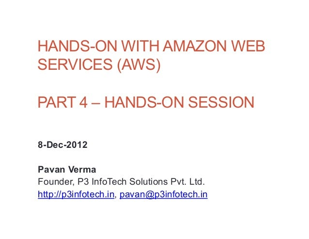 HANDS-ON WITH AMAZON WEBSERVICES (AWS)PART 4 – HANDS-ON SESSION8-Dec-2012Pavan VermaFounder, P3 InfoTech Solutions Pvt. Lt...