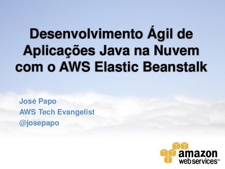 Desenvolvimento Ágil de Aplicações Java na Nuvemcom o AWS Elastic BeanstalkJosé PapoAWS Tech Evangelist@josepapo